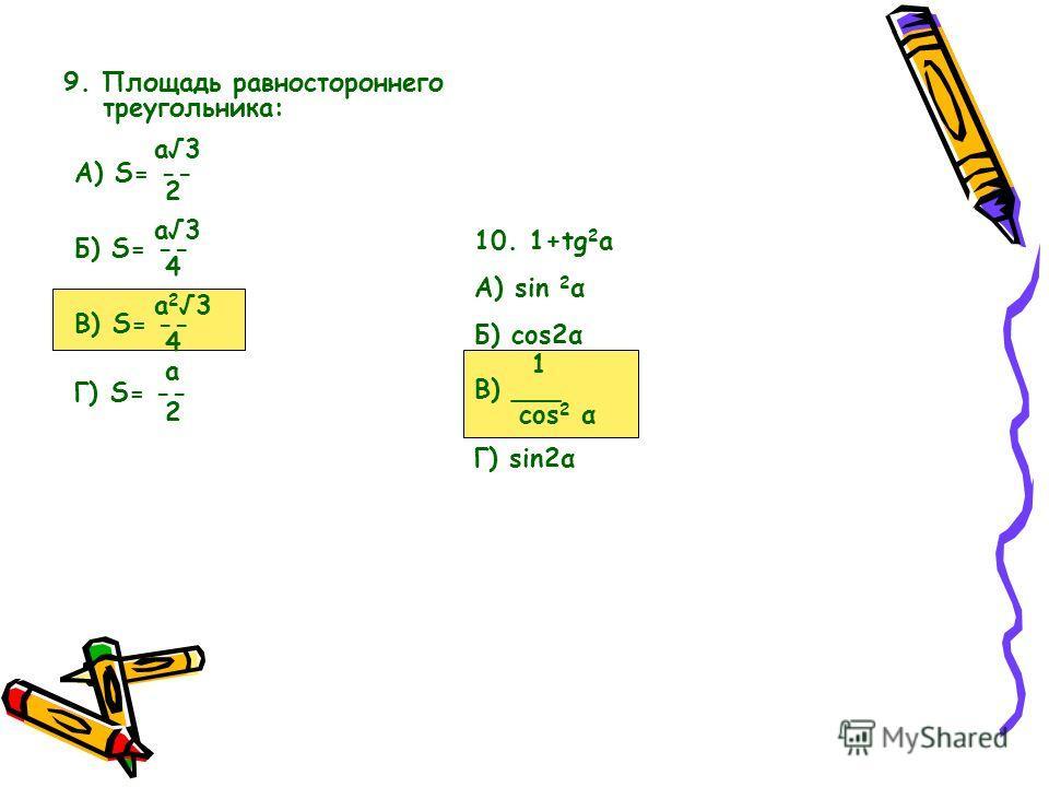 9. Площадь равностороннего треугольника: а3 А) S= -- 2 а3 Б) S= -- 4 а 23 В) S= -- 4 а Г) S= -- 2 10. 1+tg 2 а А) sin 2 α Б) cos2α 1 В) ___ cos 2 α Г) sin2α