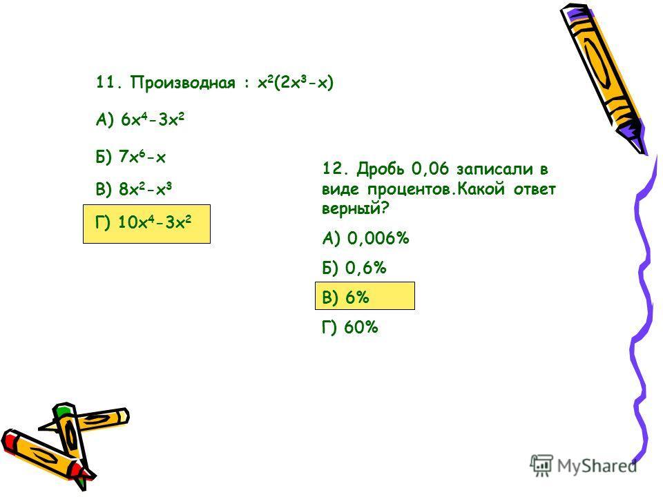 11. Производная : х 2 (2х 3 -х) А) 6х 4 -3х 2 Б) 7х 6 -х В) 8х 2 -х 3 Г) 10х 4 -3х 2 12. Дробь 0,06 записали в виде процентов.Какой ответ верный? А) 0,006% Б) 0,6% В) 6% Г) 60%