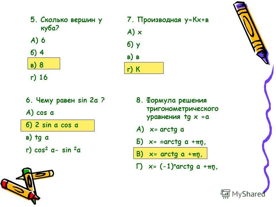 6.Чему равен sin 2α ? А) cos α б) 2 sin α cos α в) tg α г) cos 2 α- sin 2 α 5. Сколько вершин у куба? А) 6 б) 4 в) 8 г) 16 7. Производная у=Кх+в А) х б) у в) в г) К 8. Формула решения тригонометрического уравнения tg x =a А) х= arctg a Б) х= ±arctg a