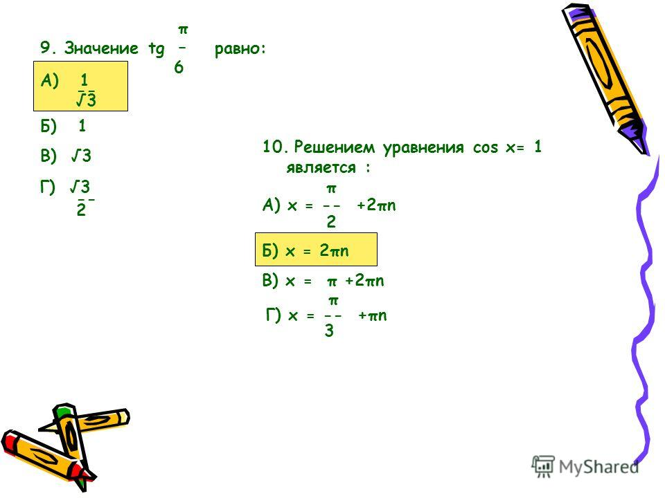 π 9. Значение tg – равно: 6 А) 1 -- 3 Б) 1 В) 3 Г) 3 -- 2 10. Решением уравнения cos x= 1 является : π А) x = -- +2πn 2 Б) x = 2πn В) x = π +2πn π Г) x = -- +πn 3