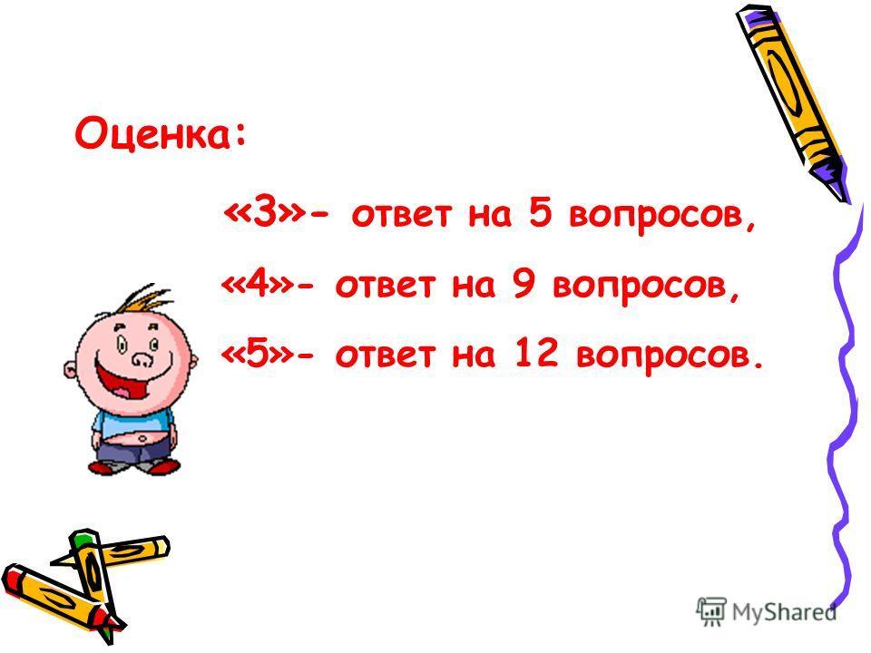 Оценка: «3»- ответ на 5 вопросов, «4»- ответ на 9 вопросов, «5»- ответ на 12 вопросов.