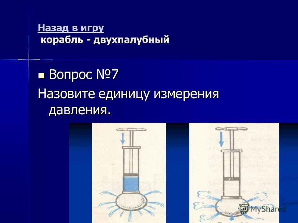 Назад в игру Назад в игру корабль - двухпалубный Назад в игру Вопрос 7 Вопрос 7 Назовите единицу измерения давления.