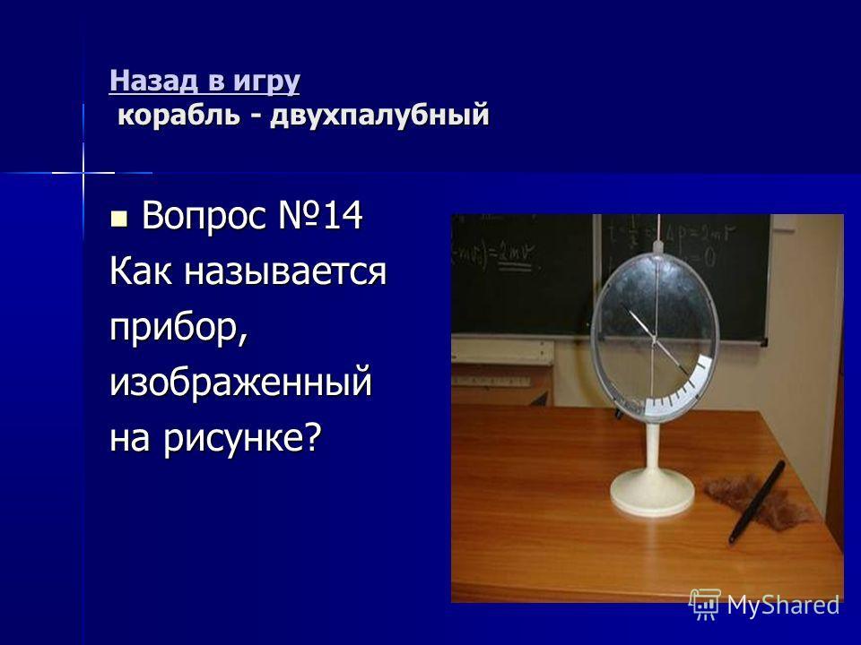 Назад в игру Назад в игру корабль - двухпалубный Назад в игру Вопрос 14 Вопрос 14 Как называется прибор,изображенный на рисунке?