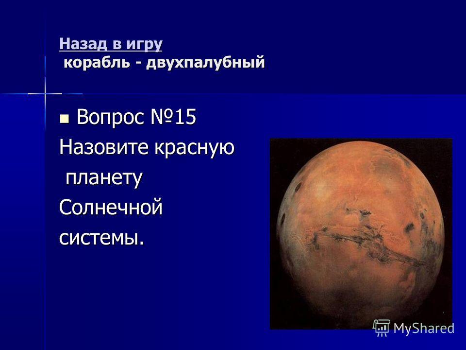 Назад в игру Назад в игру корабль - двухпалубный Назад в игру Вопрос 15 Вопрос 15 Назовите красную планету планетуСолнечнойсистемы.
