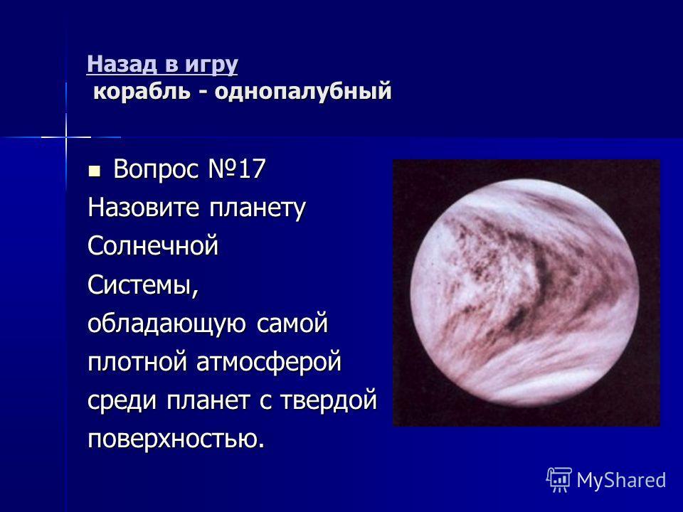 Назад в игру Назад в игру корабль - однопалубный Назад в игру Вопрос 17 Вопрос 17 Назовите планету СолнечнойСистемы, обладающую самой плотной атмосферой среди планет с твердой поверхностью.