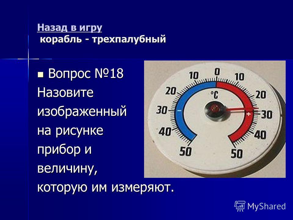 Назад в игру Назад в игру корабль - трехпалубный Назад в игру Вопрос 18 Вопрос 18Назовитеизображенный на рисунке прибор и величину, которую им измеряют.