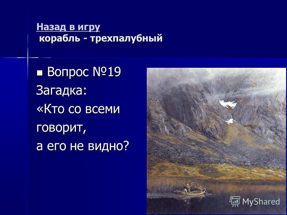 Назад в игру Назад в игру корабль - трехпалубный Назад в игру Вопрос 19 Вопрос 19Загадка: «Кто со всеми говорит, а его не видно?