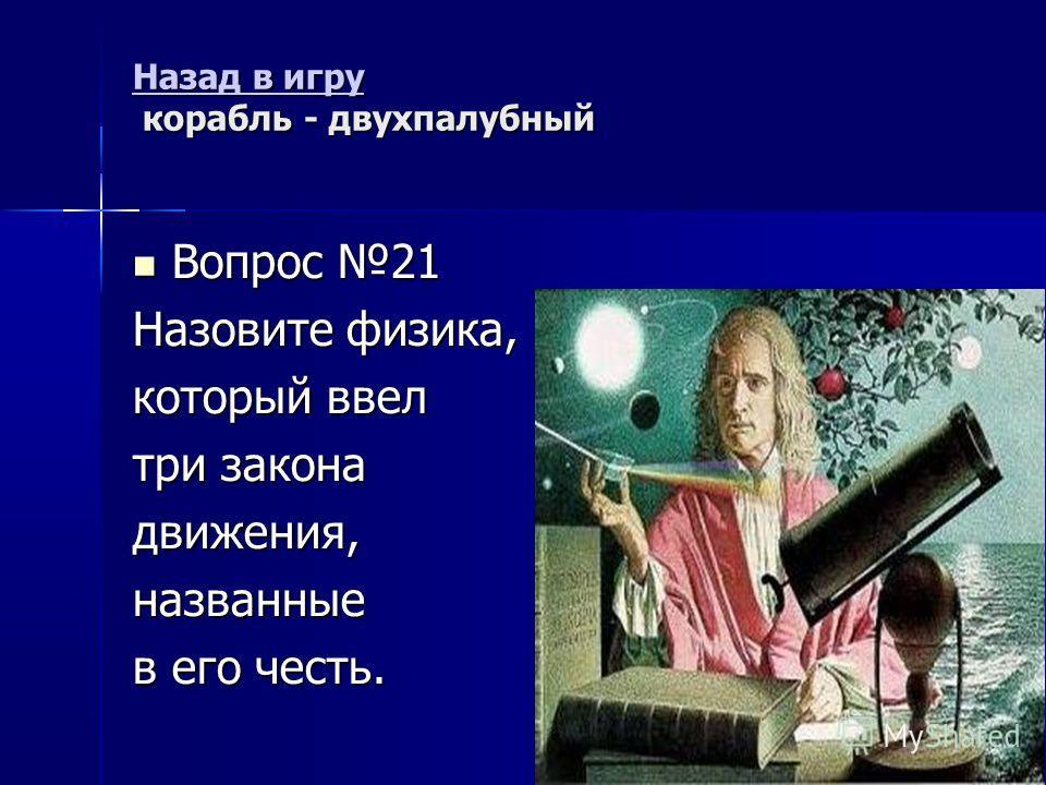 Назад в игру Назад в игру корабль - двухпалубный Назад в игру Вопрос 21 Вопрос 21 Назовите физика, который ввел три закона движения,названные в его честь.