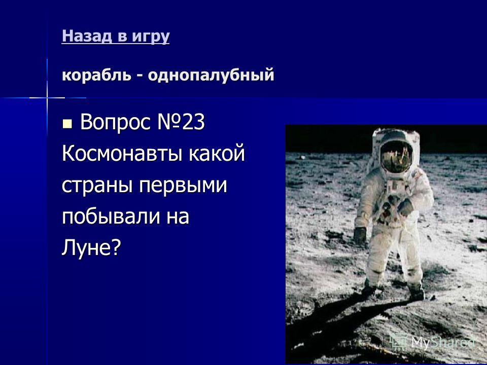 Назад в игру Назад в игру корабль - однопалубный Назад в игру Вопрос 23 Вопрос 23 Космонавты какой страны первыми побывали на Луне?