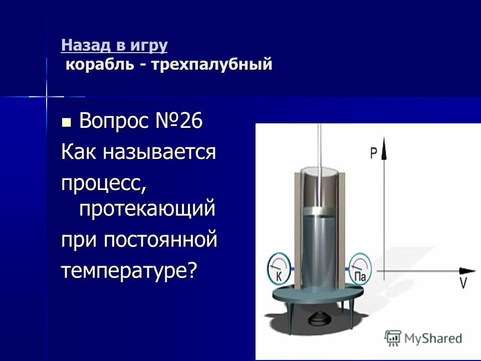 Назад в игру Назад в игру корабль - трехпалубный Назад в игру Вопрос 26 Вопрос 26 Как называется процесс, протекающий при постоянной температуре?