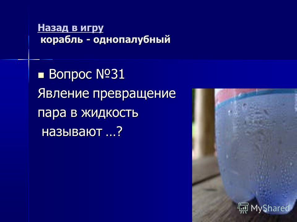 Назад в игру Назад в игру корабль - однопалубный Назад в игру Вопрос 31 Вопрос 31 Явление превращение пара в жидкость называют …? называют …?