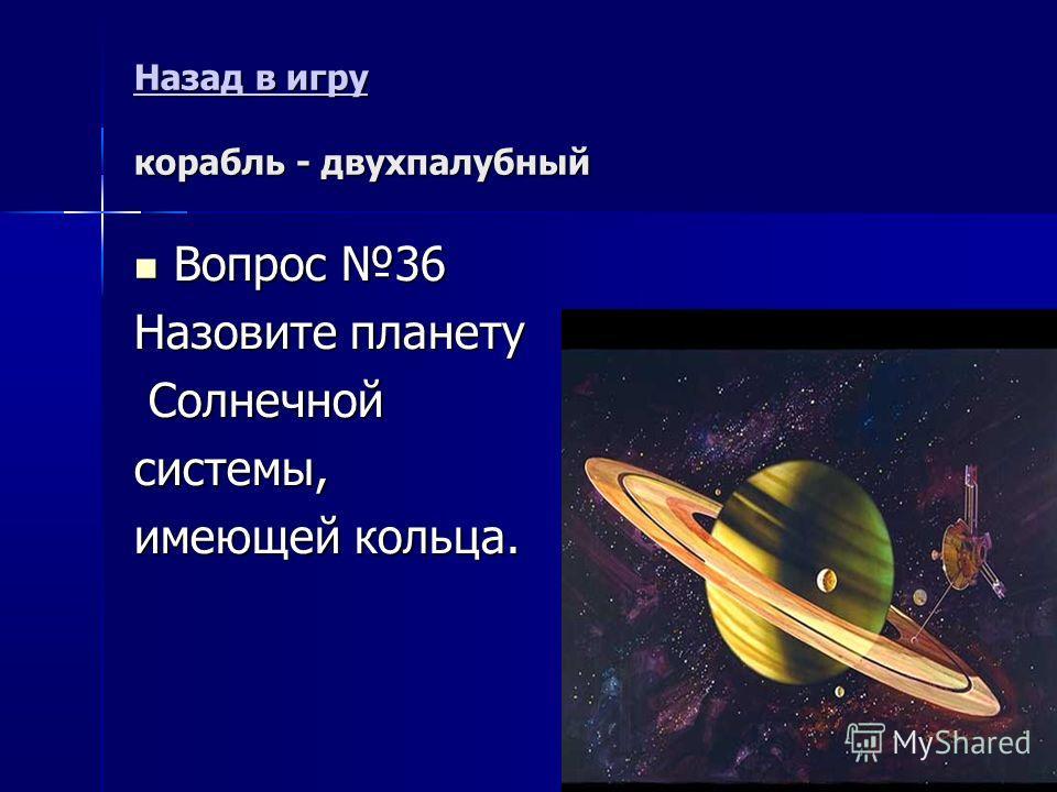 Назад в игру Назад в игру корабль - двухпалубный Назад в игру Вопрос 36 Вопрос 36 Назовите планету Солнечной Солнечнойсистемы, имеющей кольца.