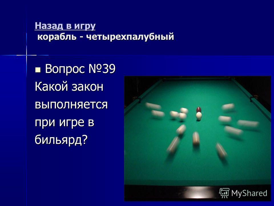 Назад в игру Назад в игру корабль - четырехпалубный Назад в игру Вопрос 39 Вопрос 39 Какой закон выполняется при игре в бильярд?