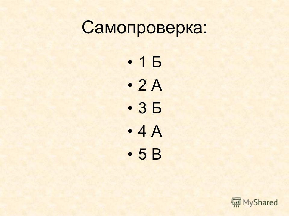 Самопроверка: 1 Б 2 А 3 Б 4 А 5 В