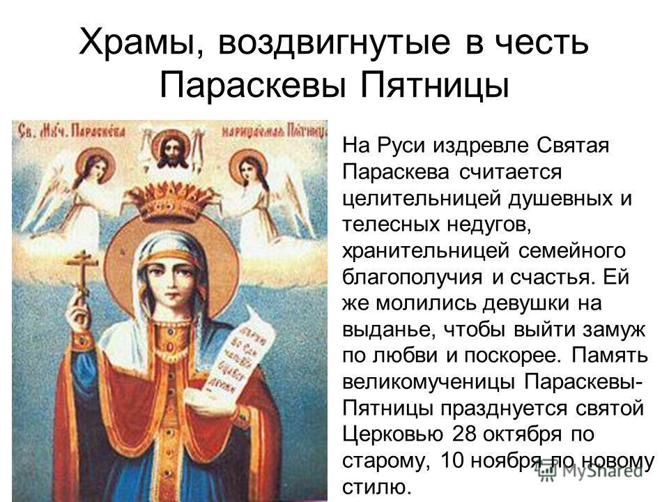 Храмы, воздвигнутые в честь Параскевы Пятницы На Руси издревле Святая Параскева считается целительницей душевных и телесных недугов, хранительницей семейного благополучия и счастья. Ей же молились девушки на выданье, чтобы выйти замуж по любви и поск