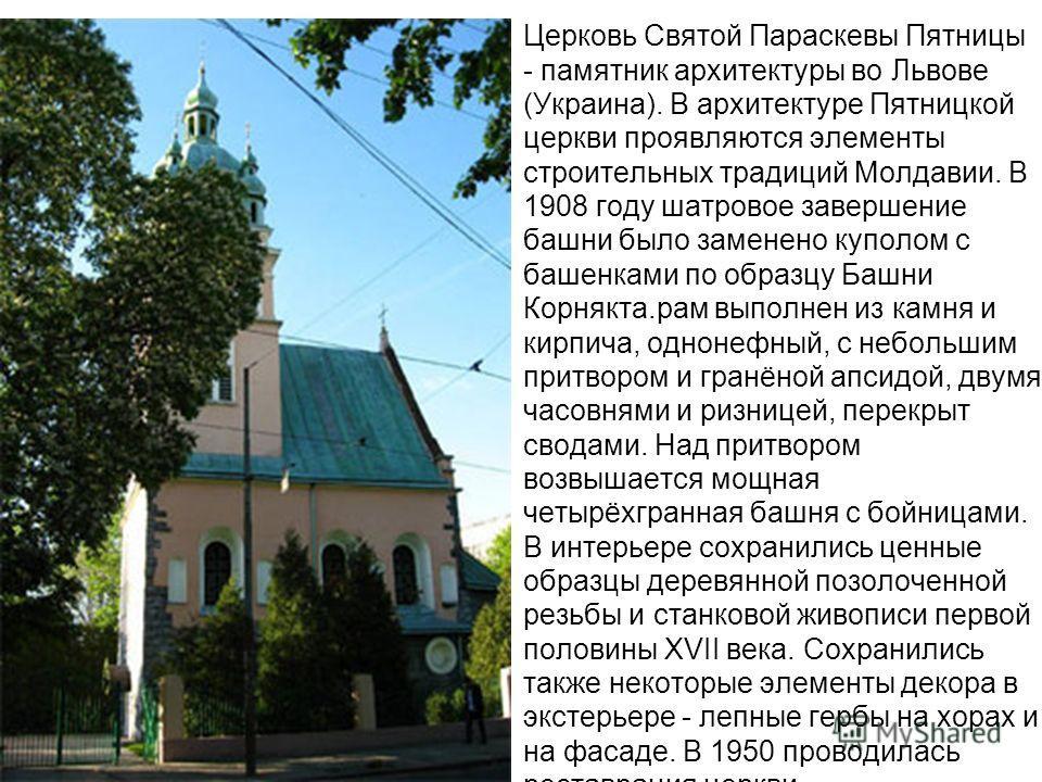 Церковь Святой Параскевы Пятницы - памятник архитектуры во Львове (Украина). В архитектуре Пятницкой церкви проявляются элементы строительных традиций Молдавии. В 1908 году шатровое завершение башни было заменено куполом с башенками по образцу Башни