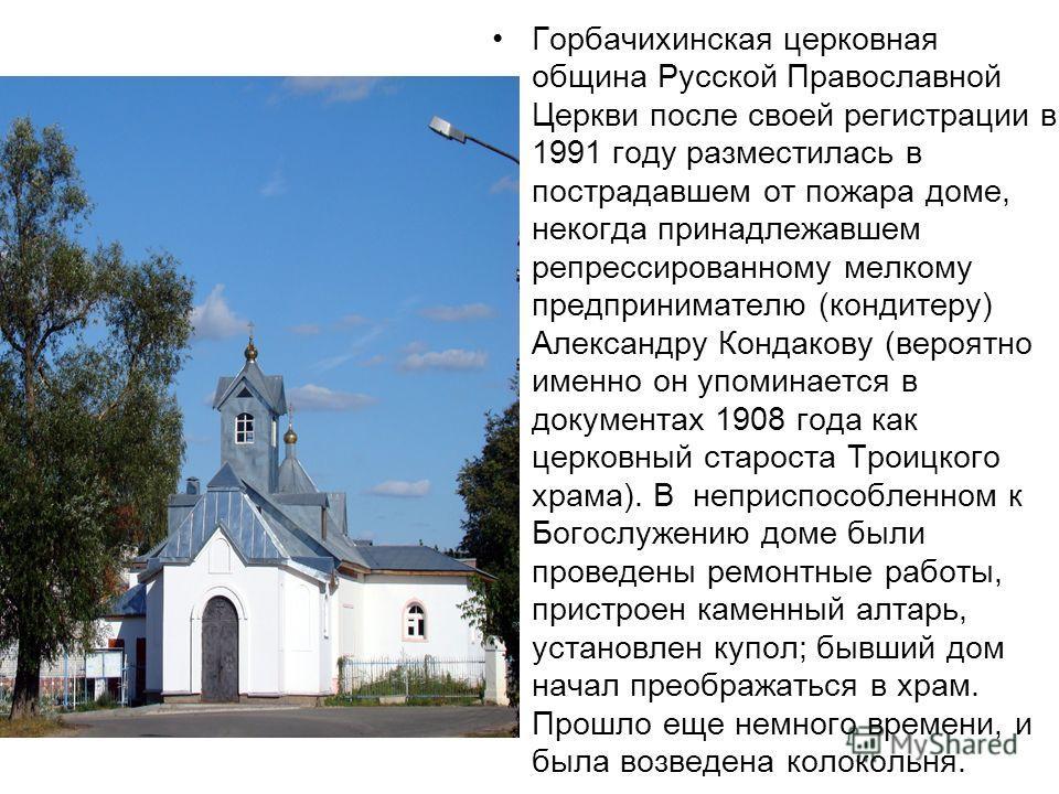 Горбачихинская церковная община Русской Православной Церкви после своей регистрации в 1991 году разместилась в пострадавшем от пожара доме, некогда принадлежавшем репрессированному мелкому предпринимателю (кондитеру) Александру Кондакову (вероятно им