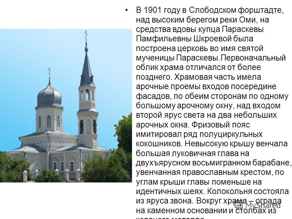 В 1901 году в Слободском форштадте, над высоким берегом реки Оми, на средства вдовы купца Параскевы Памфильевны Шкроевой была построена церковь во имя святой мученицы Параскевы.Первоначальный облик храма отличался от более позднего. Храмовая часть им