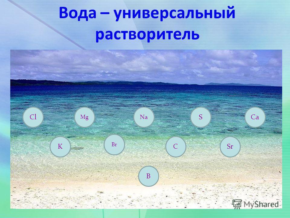Cl K Mg Br Na B C S Sr Ca Вода – универсальный растворитель