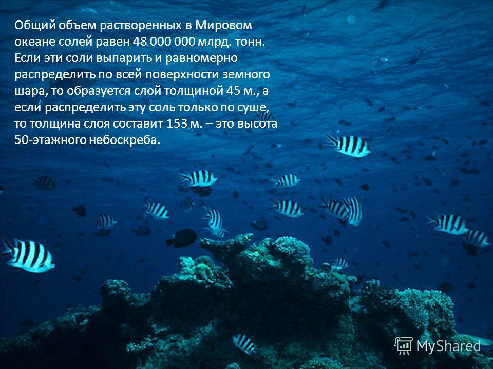 Общий объем растворенных в Мировом океане солей равен 48 000 000 млрд. тонн. Если эти соли выпарить и равномерно распределить по всей поверхности земного шара, то образуется слой толщиной 45 м., а если распределить эту соль только по суше, то толщина