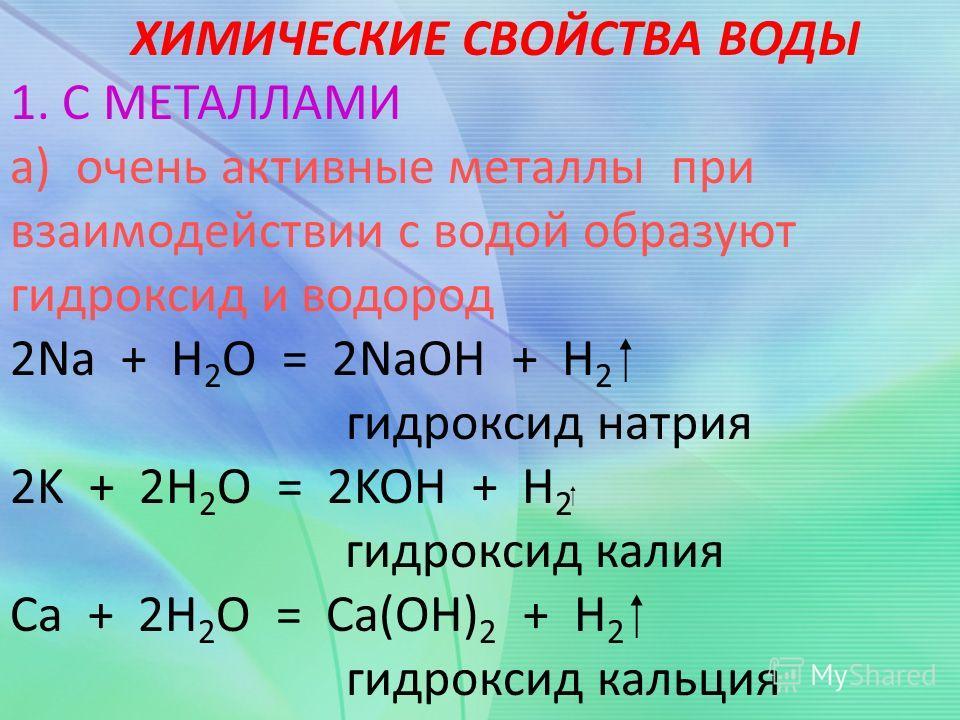 ХИМИЧЕСКИЕ СВОЙСТВА ВОДЫ 1. С МЕТАЛЛАМИ а) очень активные металлы при взаимодействии с водой образуют гидроксид и водород 2Na + Н 2 О = 2NaOH + H 2 гидроксид натрия 2K + 2Н 2 О = 2KOH + H 2 гидроксид калия Ca + 2Н 2 О = Ca(OH) 2 + H 2 гидроксид кальц