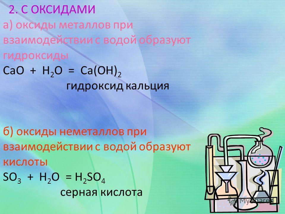 2. С ОКСИДАМИ а) оксиды металлов при взаимодействии с водой образуют гидроксиды CaO + Н 2 О = Ca(OH) 2 гидроксид кальция б) оксиды неметаллов при взаимодействии с водой образуют кислоты SO 3 + Н 2 О = Н 2 SO 4 серная кислота