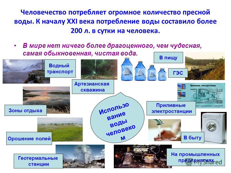 Человечество потребляет огромное количество пресной воды. К началу XXI века потребление воды составило более 200 л. в сутки на человека. В мире нет ничего более драгоценного, чем чудесная, самая обыкновенная, чистая вода. Использо вание воды человеко