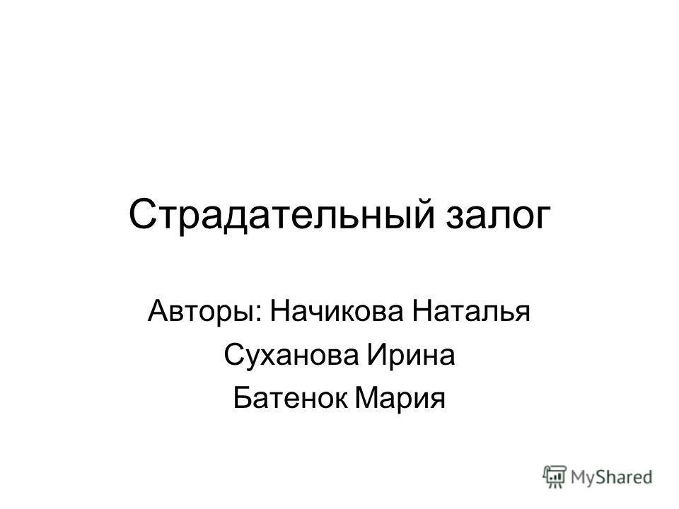 Страдательный залог Авторы: Начикова Наталья Суханова Ирина Батенок Мария