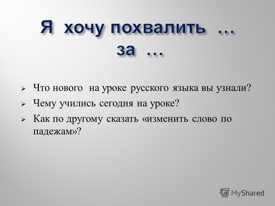 Что нового на уроке русского языка вы узнали ? Чему учились сегодня на уроке ? Как по другому сказать « изменить слово по падежам »?