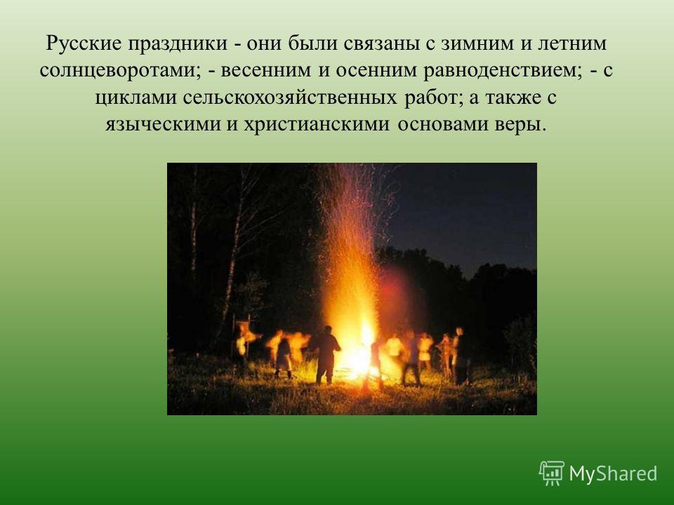 Русские праздники - они были связаны с зимним и летним солнцеворотами; - весенним и осенним равноденствием; - с циклами сельскохозяйственных работ; а также с языческими и христианскими основами веры.