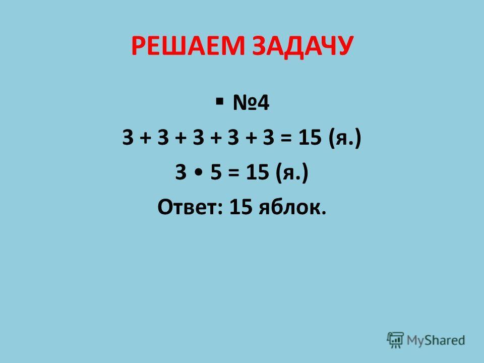 РЕШАЕМ ЗАДАЧУ 4 3 + 3 + 3 + 3 + 3 = 15 (я.) 3 5 = 15 (я.) Ответ: 15 яблок.