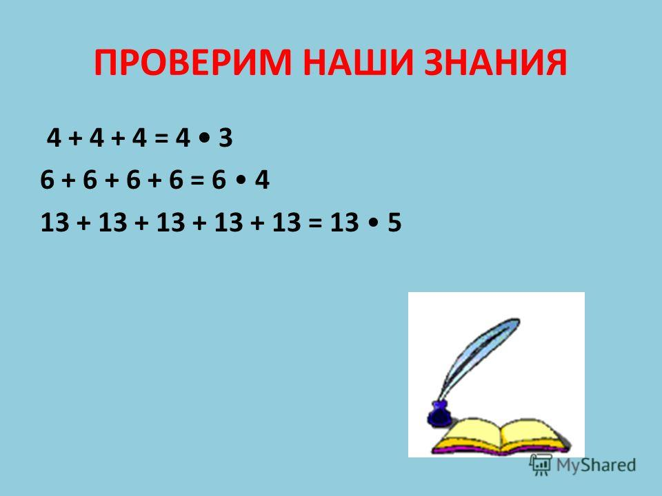 ПРОВЕРИМ НАШИ ЗНАНИЯ 4 + 4 + 4 = 4 3 6 + 6 + 6 + 6 = 6 4 13 + 13 + 13 + 13 + 13 = 13 5