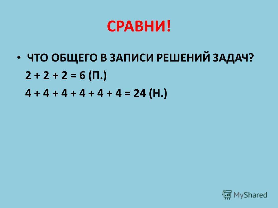СРАВНИ! ЧТО ОБЩЕГО В ЗАПИСИ РЕШЕНИЙ ЗАДАЧ? 2 + 2 + 2 = 6 (П.) 4 + 4 + 4 + 4 + 4 + 4 = 24 (Н.)