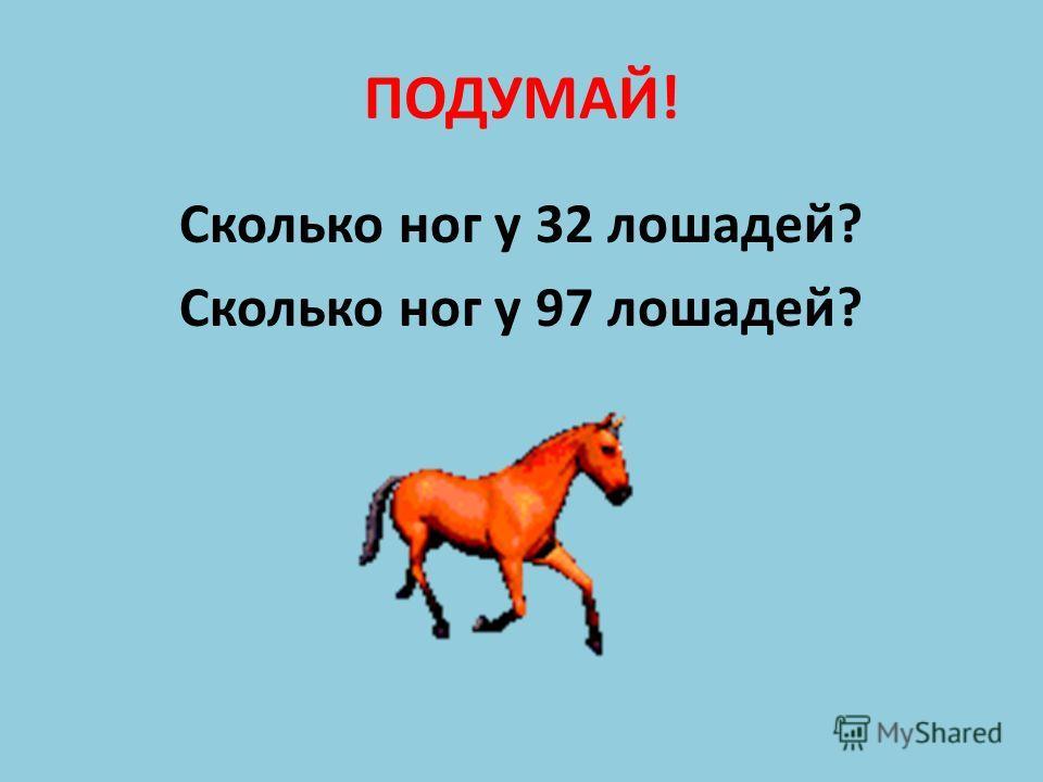 ПОДУМАЙ! Сколько ног у 32 лошадей? Сколько ног у 97 лошадей?