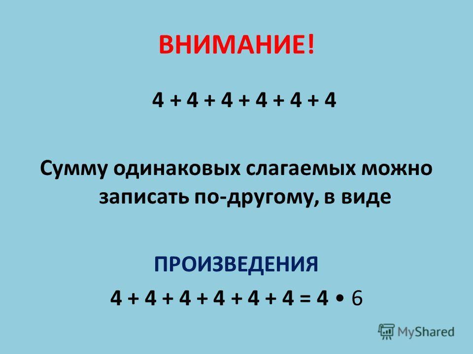 ВНИМАНИЕ! 4 + 4 + 4 + 4 + 4 + 4 Сумму одинаковых слагаемых можно записать по-другому, в виде ПРОИЗВЕДЕНИЯ 4 + 4 + 4 + 4 + 4 + 4 = 4 6