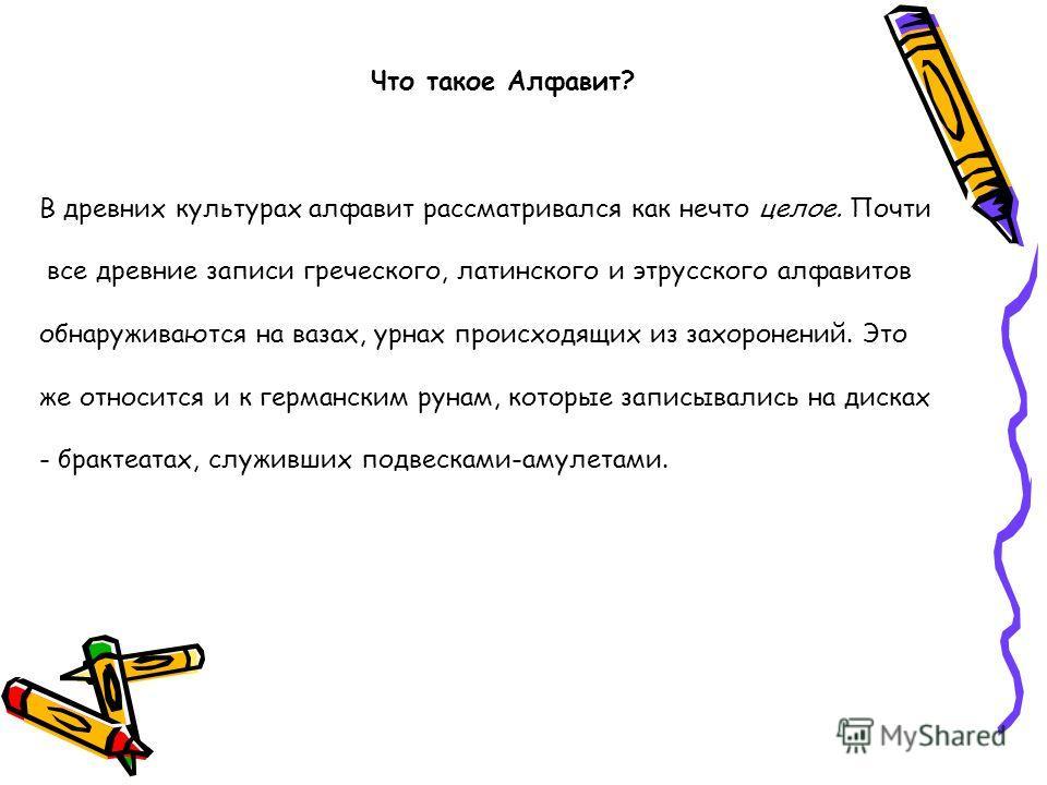 Что такое Алфавит? В древних культурах алфавит рассматривался как нечто целое. Почти все древние записи греческого, латинского и этрусского алфавитов обнаруживаются на вазах, урнах происходящих из захоронений. Это же относится и к германским рунам, к