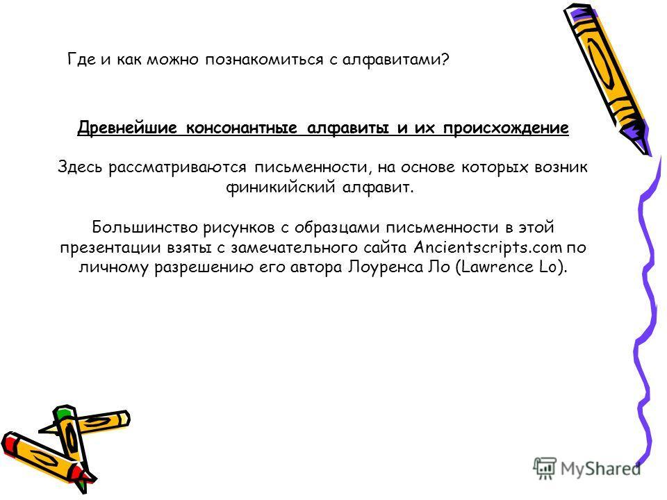 Древнейшие консонантные алфавиты и их происхождение Здесь рассматриваются письменности, на основе которых возник финикийский алфавит. Большинство рисунков с образцами письменности в этой презентации взяты с замечательного сайта Ancientscripts.com по