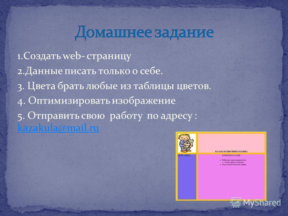 1.Создать web- страницу 2.Данные писать только о себе. 3. Цвета брать любые из таблицы цветов. 4. Оптимизировать изображение 5. Отправить свою работу по адресу : kazakula@mail.ru kazakula@mail.ru