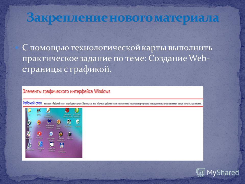 С помощью технологической карты выполнить практическое задание по теме: Создание Web- страницы с графикой.