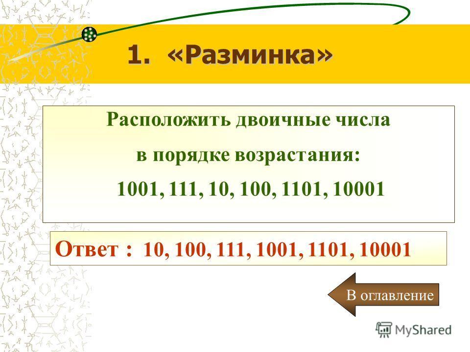 Расположить двоичные числа в порядке возрастания: 1001, 111, 10, 100, 1101, 10001 1. «Разминка» Ответ : 10, 100, 111, 1001, 1101, 10001 В оглавление