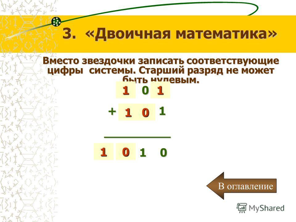 Вместо звездочки записать соответствующие цифры системы. Старший разряд не может быть нулевым. 3. «Двоичная математика» *0 * * 0 * + * * 1 + * * 1_________ * * 1 0 * * 1 0 0 0 1 1 11 В оглавление
