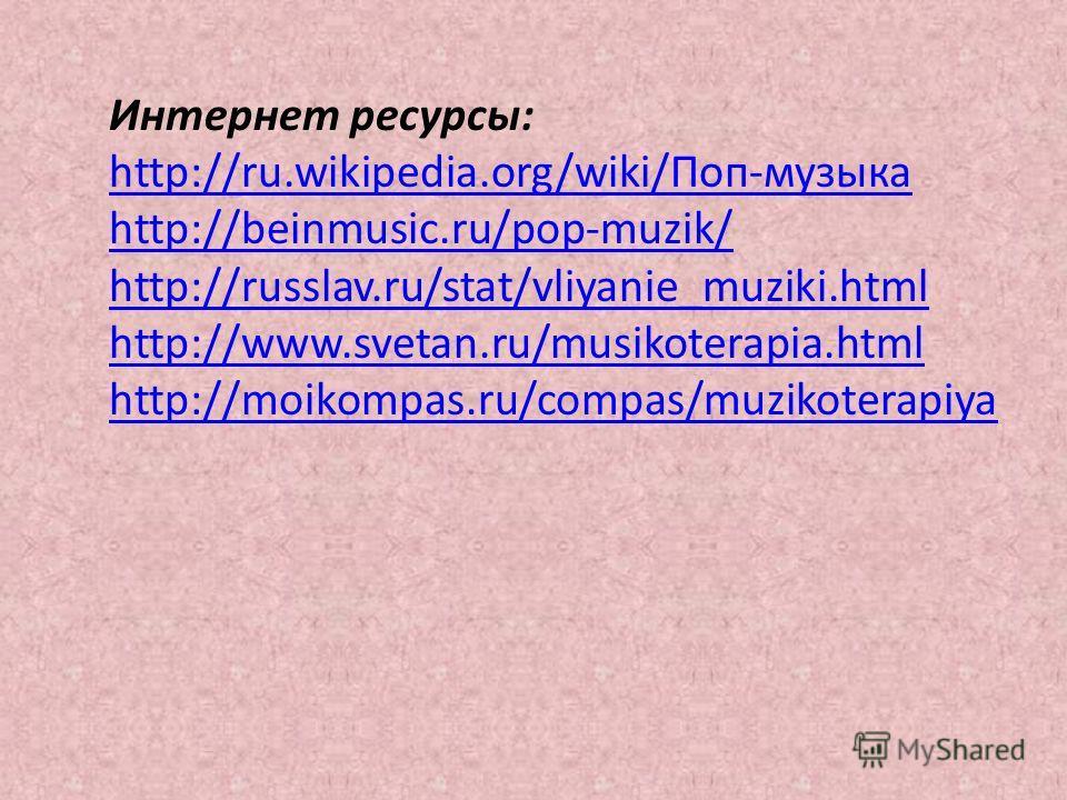 Интернет ресурсы: http://ru.wikipedia.org/wiki/Поп-музыка http://beinmusic.ru/pop-muzik/ http://russlav.ru/stat/vliyanie_muziki.html http://www.svetan.ru/musikoterapia.html http://moikompas.ru/compas/muzikoterapiya