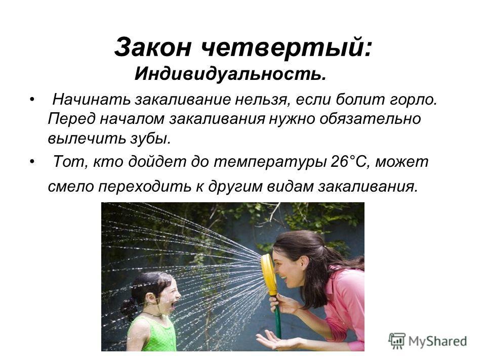 Закон четвертый: Индивидуальность. Начинать закаливание нельзя, если болит горло. Перед началом закаливания нужно обязательно вылечить зубы. Тот, кто дойдет до температуры 26°С, может смело переходить к другим видам закаливания.