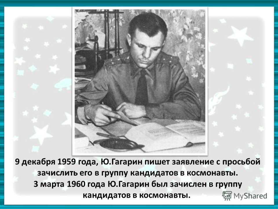 9 декабря 1959 года, Ю.Гагарин пишет заявление с просьбой зачислить его в группу кандидатов в космонавты. 3 марта 1960 года Ю.Гагарин был зачислен в группу кандидатов в космонавты.