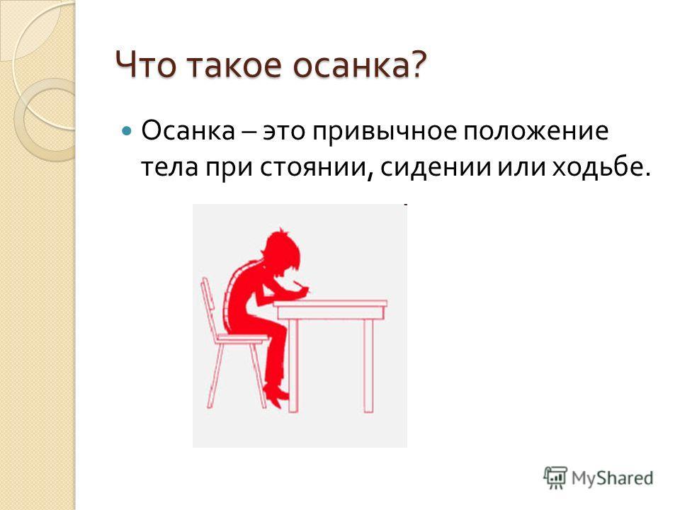 Что такое осанка ? Осанка – это привычное положение тела при стоянии, сидении или ходьбе.