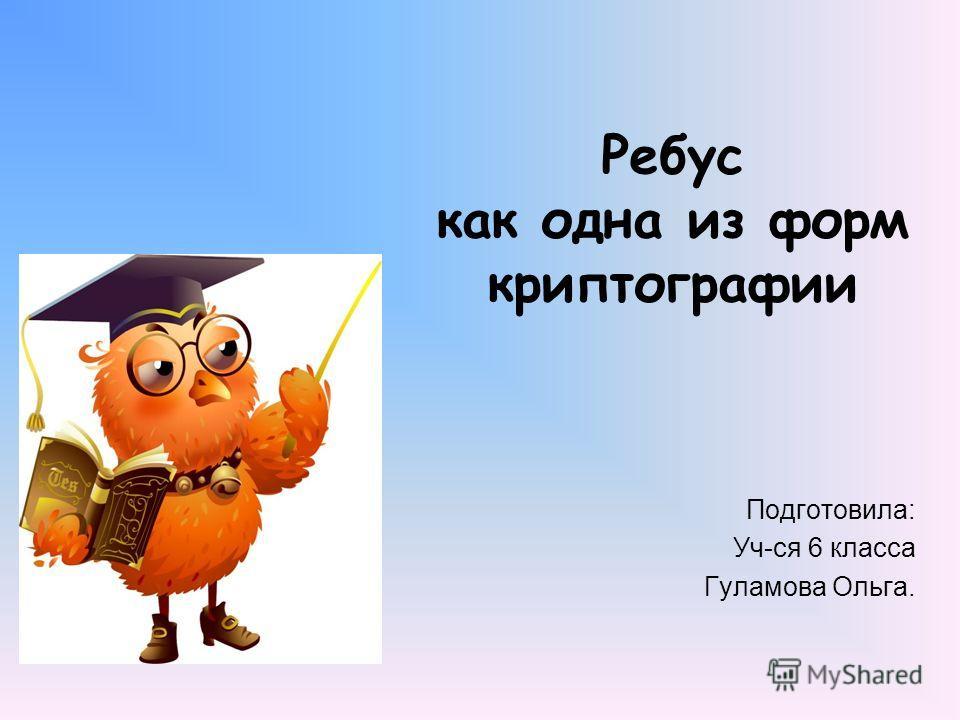 Ребус как одна из форм криптографии Подготовила: Уч-ся 6 класса Гуламова Ольга.