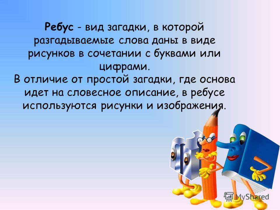 Ребус - вид загадки, в которой разгадываемые слова даны в виде рисунков в сочетании с буквами или цифрами. В отличие от простой загадки, где основа идет на словесное описание, в ребусе используются рисунки и изображения.