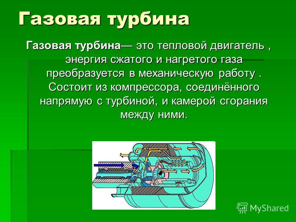 Газовая турбина Газовая турбина это тепловой двигатель, энергия сжатого и нагретого газа преобразуется в механическую работу. Состоит из компрессора, соединённого напрямую с турбиной, и камерой сгорания между ними.