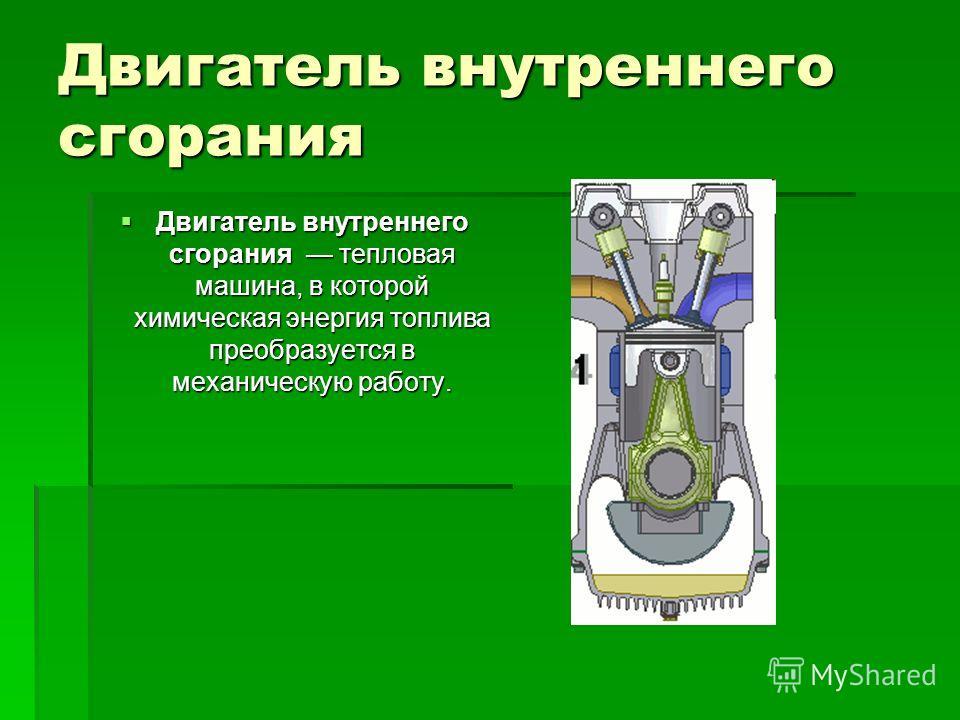 Двигатель внутреннего сгорания Двигатель внутреннего сгорания тепловая машина, в которой химическая энергия топлива преобразуется в механическую работу. Двигатель внутреннего сгорания тепловая машина, в которой химическая энергия топлива преобразуетс