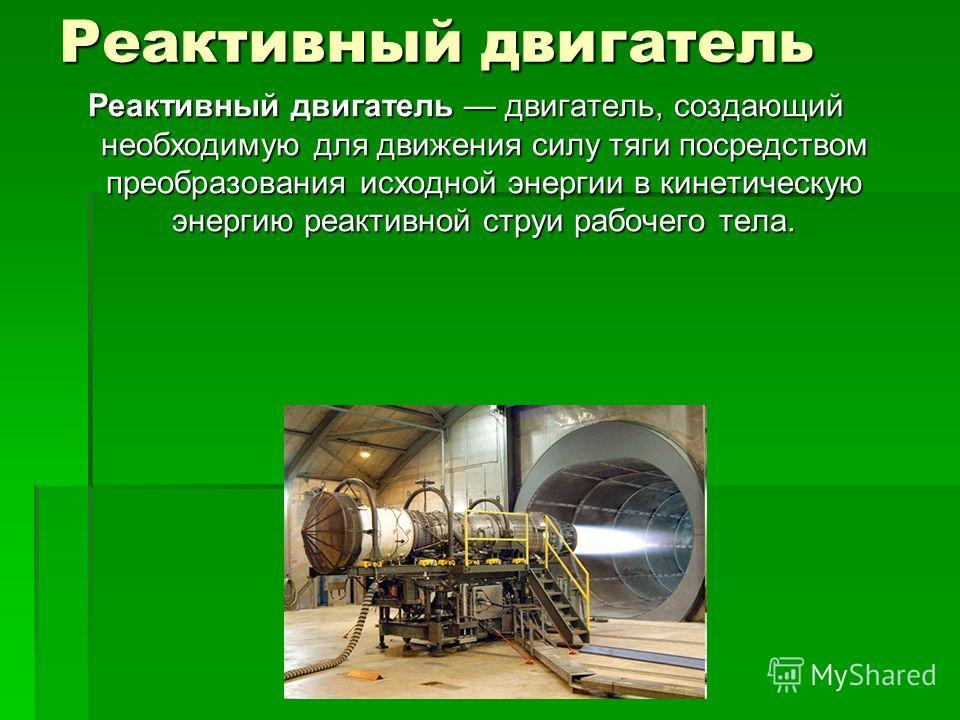 Реактивный двигатель Реактивный двигатель двигатель, создающий необходимую для движения силу тяги посредством преобразования исходной энергии в кинетическую энергию реактивной струи рабочего тела.